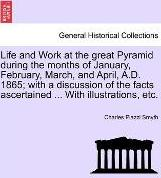 Life and Work at the Great Pyramid During the Months of January, February, March, and April, A.D. 1865; With a Discussion of the Facts Ascertained ... with Illustrations, Etc.
