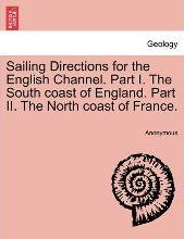 Sailing Directions for the English Channel. Part I. the South Coast of England. Part II. the North Coast of France.