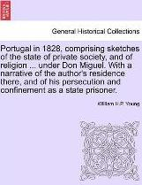 Portugal in 1828, Comprising Sketches of the State of Private Society, and of Religion ... Under Don Miguel. with a Narrative of the Author's Residence There, and of His Persecution and Confinement as a State Prisoner.