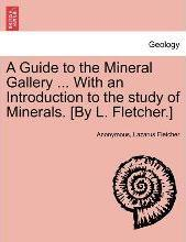 A Guide to the Mineral Gallery ... with an Introduction to the Study of Minerals. [By L. Fletcher.]
