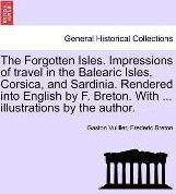 The Forgotten Isles. Impressions of Travel in the Balearic Isles, Corsica, and Sardinia. Rendered Into English by F. Breton. with ... Illustrations by the Author.