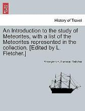 An Introduction to the Study of Meteorites, with a List of the Meteorites Represented in the Collection. [Edited by L. Fletcher.]