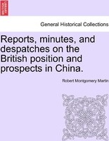 Reports, Minutes, and Despatches on the British Position and Prospects in China.