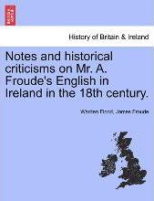 Notes and Historical Criticisms on Mr. A. Froude's English in Ireland in the 18th Century.