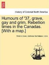 Humours of '37, Grave, Gay and Grim. Rebellion Times in the Canadas. [With a Map.]