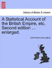 A Statistical Account of the British Empire, Etc. Second Edition ... Enlarged.