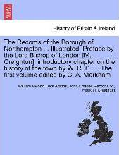The Records of the Borough of Northampton ... Illustrated. Preface by the Lord Bishop of London [M. Creighton], Introductory Chapter on the History of the Town by W. R. D. ... the First Volume Edited by C. A. Markham
