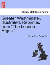 """Greater Westminster. Illustrated. Reprinted from """"The London Argus.."""""""