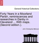 Forty Years in a Moorland Parish, Reminiscences and Researches in Danby in Cleveland ... with Maps. (Second Edition.).