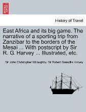 East Africa and Its Big Game. the Narrative of a Sporting Trip from Zanzibar to the Borders of the Mesai ... with PostScript by Sir R. G. Harvey ... Illustrated, Etc.