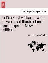 In Darkest Africa ... with ... Woodcut Illustrations and Maps ... New Edition.