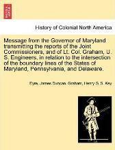 Message from the Governor of Maryland Transmitting the Reports of the Joint Commissioners, and of Lt. Col. Graham, U. S. Engineers, in Relation to the Intersection of the Boundary Lines of the States of Maryland, Pennsylvania, and Delaware.