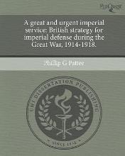 A Great and Urgent Imperial Service: British Strategy for Imperial Defense During the Great War
