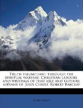 Truth Triumphant Through the Spiritual Warfare, Christian Labours, and Writings of That Able and Faithful Servant of Jesus Christ, Robert Barclay