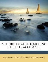 A Short Treatise Touching Sheriffs Accompts