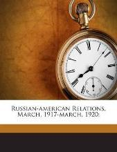 Russian-American Relations, March, 1917-March, 1920;