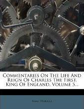 Commentaries on the Life and Reign of Charles the First, King of England, Volume 5...