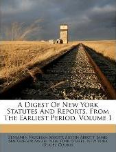 A Digest of New York Statutes and Reports, from the Earliest Period, Volume 1