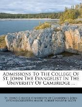 Admissions to the College of St. John the Evangelist in the University of Cambridge ...