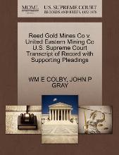 Reed Gold Mines Co V. United Eastern Mining Co U.S. Supreme Court Transcript of Record with Supporting Pleadings