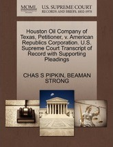 Houston Oil Company of Texas, Petitioner, V. American Republics Corporation. U.S. Supreme Court Transcript of Record with Supporting Pleadings