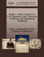 Bogle V. Jakes Foundry Co U.S. Supreme Court Transcript of Record with Supporting Pleadings
