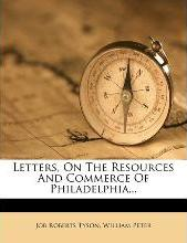 Letters, on the Resources and Commerce of Philadelphia...