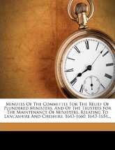 Minutes of the Committee for the Relief of Plundered Ministers, and of the Trustees for the Maintenance of Ministers, Relating to Lancashire and Chesh
