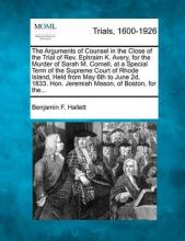 The Arguments of Counsel in the Close of the Trial of REV. Ephraim K. Avery, for the Murder of Sarah M. Cornell, at a Special Term of the Supreme Court of Rhode Island, Held from May 6th to June 2D, 1833. Hon. Jeremiah Mason, of Boston, for The...
