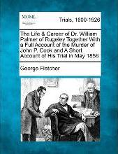 The Life & Career of Dr. William Palmer of Rugeley Together with a Full Account of the Murder of John P. Cook and a Short Account of His Trial in May 1856
