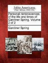 Personal Reminiscences of the Life and Times of Gardiner Spring. Volume 2 of 2