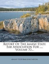Report of the Maine State Bar Association for ..., Volume 22...