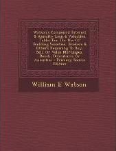Watson's Compound Interest & Annuity Loan & Valuation Tables for the Use of Building Societies, Brokers & Others Requiring to Buy, Sell, or Value Mortgages, Bonds, Debentures or Annuities