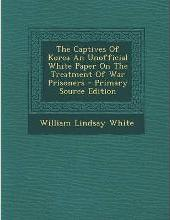 The Captives of Korea an Unofficial White Paper on the Treatment of War Prisoners - Primary Source Edition