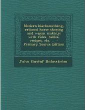 Modern Blacksmithing, Rational Horse Shoeing and Wagon Making; With Rules, Tables, Recipes, Etc. ..
