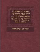 Handbook of Flower Pollination Based Upon Hermann Muller's Work 'The Fertilisation of Flowers by Insects'; Volume 1