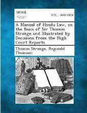 A Manual of Hindu Law, on the Basis of Sir Thomas Strange and Illustrated by Decisions from the High Court Reports.