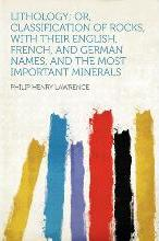 Lithology; Or, Classification of Rocks, with Their English, French, and German Names, and the Most Important Minerals