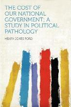 The Cost of Our National Government; A Study in Political Pathology