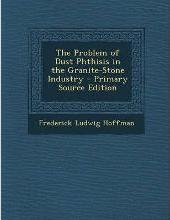 The Problem of Dust Phthisis in the Granite-Stone Industry - Primary Source Edition