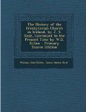 The History of the Presbyterian Church in Ireland, by J. S. Reid, Continued to the Present Time by W.D. Killen