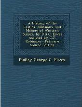 A History of the Castles, Mansions, and Manors of Western Sussex, by D.G.C. Elwes Assisted by C.J. Robinson - Primary Source Edition