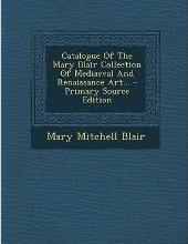 Catalogue of the Mary Blair Collection of Mediaeval and Renaissance Art...
