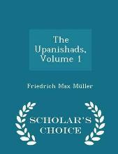 The Upanishads, Volume 1 - Scholar's Choice Edition