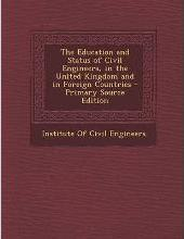 The Education and Status of Civil Engineers, in the United Kingdom and in Foreign Countries - Primary Source Edition
