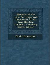 Memoirs of the Life, Writings, and Discoveries of Sir Isaac Newton, Volume 1