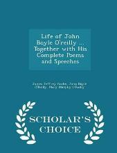 Life of John Boyle O'Reilly ... Together with His Complete Poems and Speeches - Scholar's Choice Edition
