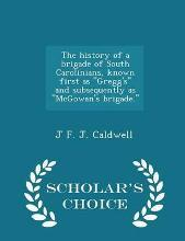 The History of a Brigade of South Carolinians, Known First as 'Gregg's', and Subsequently as 'Mcgowan's Brigade'. - Scholar's Choice Edition