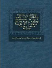 Capital, a Critical Analysis of Capitalist Production, Tr. by S. Moore and E. Aveling and Ed. by F. Engels