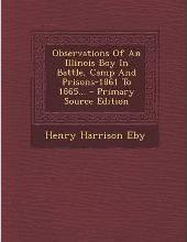 Observations of an Illinois Boy in Battle, Camp and Prisons-1861 to 1865... - Primary Source Edition